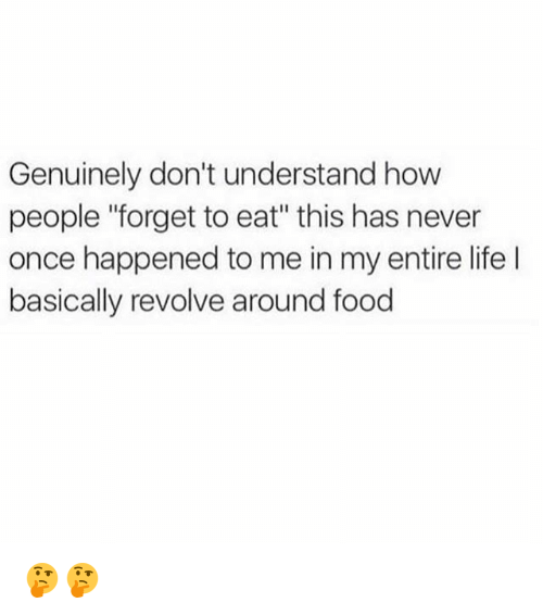 """Food, Life, and Memes: Genuinely don't understand how  people """"forget to eat"""" this has never  once happened to me in my entire life  basically revolve around food 🤔🤔"""