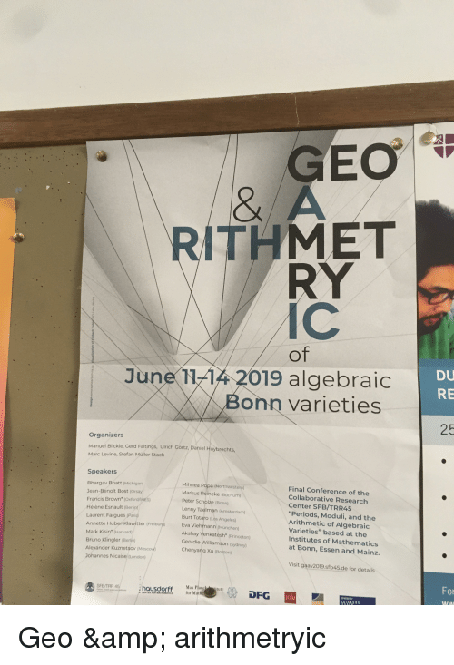 "Lenny, Amsterdam, and Boston: GEO  & A  ITHMET  RY  IC  Of  Du  RE  June 1144 2019 algebraic  Bonn varieties  25  Organizers  Manuel Blickle, Cerd Faltings, Ulrich Gortz, Daniel Huybrechts  Marc Levine, Stefan Müller-Stach  Speakers  Bhargav Bhatt (Michigan)  Jean-Benoit Bost (Orsay)  Francis Brown' (Oxfor  Hélène Esnault (Berlin  Laurent Fargues (Paris)  Annette Huber-Klawitter (Freiburg) Eva  Mark Kisin (Harvard)  Bruno Klingler (Berlín)  Mihnea Popa (Northwestern)  Markus Reineke (Bochum)  Peter Scholze iBonn)  Lenny Taelman (Amsterdam)  Burt Totaro (Los Angeles)  Final Conference of the  Collaborative Research  Center SFB/TRR45  ""Periods, Moduli, and the  Arithmetic of Algebraic  Varieties"" based at the  Institutes of Mathematics  at Bonn, Essen and Mainz.  d/HES)  Viehmann (München)  Akshay Venkatesh (Princeton)  Geordie Williamson (Sydney)  Chenyang Xu (Boston)  Alexander Kuznetsov Moscoy  Chenyang Xu  Johannes Nicaise (London)  Visit gaav2019.sfb45.de for details  For  悉  SFB/TRR 45  hausdorFf Max Planchitute  DFG  for Mathe  GU  . CENTER FOด MATHEMATICS"