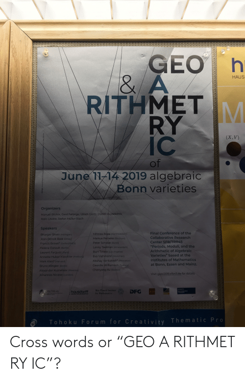 "Lenny, Amsterdam, and Boston: GEO I  8  RITHMETM  HAUS  RY  IC c  (X, V)  of  June 1114 2019 algebraic  Bonn varieties  Organizers  Manuel Blickle, Gerd Faltings, Ulrich Görtz, Daniel  Marc Levine, Stefan Müller-Stach  re  Speakers  Bhargav Bhatt (Michigan)  Jean-Benoit Bost (Orsay  Francis Brown (Oxfo  Hélène Esnault (B  Laurent Fargues  Annette Huber-Klawitter (Freiburg)  Mark Kisin (Harvard)  Bruno Klingler (Berlin)  Alexander Kuznetsov(  Johannes Nicaise (London)  Mihnea Popa (Northwestern)  Markus Reineke (Bochum  Peter Scholze (Bonn)  Lenny Taelman (Amsterdam)  Burt Totaro (Los Angeles)  Eva Viehmann (München)  Akshay Venkatesh* (Princeton)  Geordie Williamson  Chenyang Xu (Boston)  Final Conference of the  Collaborative Research  Center SFB/TRR45  ""Periods, Moduli, and the  Arithmetic of Algebraic  Varieties"" based at the  Institutes of Mathematics  at Bonn, Essen and Mainz.  S)  Visit gaav2019.sfb45.de for details  NIVERSITA  DFG  45  hausdorff Max Plancl  for  CENTER FOR MATHEMATICS  Tohoku Forum for Creativity Thematic Pro Cross words or ""GEO A RITHMET RY IC""?"