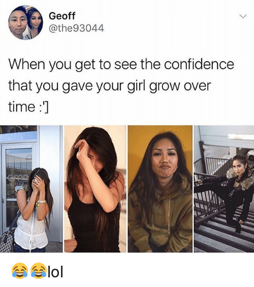 Confidence, Memes, and Girl: Geoff  @the93044  When you get to see the confidence  that you gave your girl grow over  time :] 😂😂lol