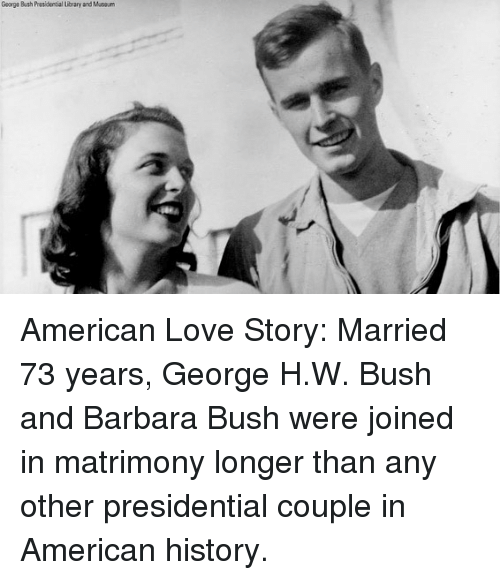 Love, Memes, and American: George Bush Presidential ibrary and Maou American Love Story: Married 73 years, George H.W. Bush and Barbara Bush were joined in matrimony longer than any other presidential couple in American history.