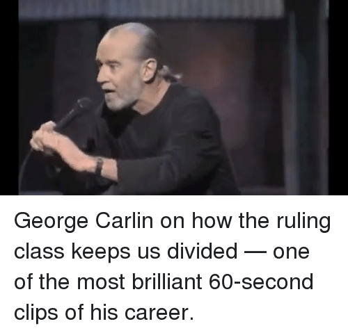 George Carlin, Memes, and Brilliant: George Carlin on how the ruling class keeps us divided — one of the most brilliant 60-second clips of his career.