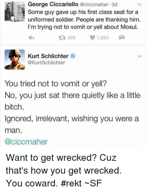 Bitch, Memes, and 🤖: George Ciccariello  aciccmaher 3d  Some guy gave up his first class seat for a  uniformed soldier. People are thanking him.  I'm trying not to vomit or yell about Mosul.  t 398  1,094  M  Kurt Schlichter  @Kurt Schlichter  You tried not to vomit or yell?  No, you just sat there quietly like a little  bitch.  Ignored, irrelevant, wishing you were a  man.  @ciccmaher Want to get wrecked? Cuz that's how you get wrecked. You coward. #rekt ~SF