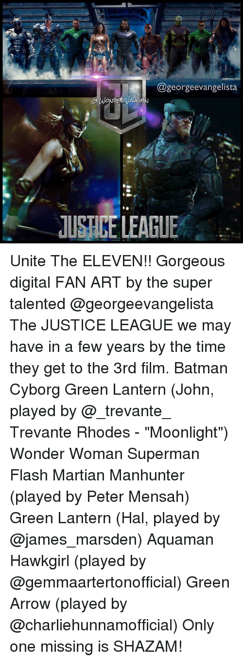 """Memes, Shazam, and Green Lantern: @george evangelista  lUSHKE LEAGUE Unite The ELEVEN!! Gorgeous digital FAN ART by the super talented @georgeevangelista The JUSTICE LEAGUE we may have in a few years by the time they get to the 3rd film. Batman Cyborg Green Lantern (John, played by @_trevante_ Trevante Rhodes - """"Moonlight"""") Wonder Woman Superman Flash Martian Manhunter (played by Peter Mensah) Green Lantern (Hal, played by @james_marsden) Aquaman Hawkgirl (played by @gemmaartertonofficial) Green Arrow (played by @charliehunnamofficial) Only one missing is SHAZAM!"""