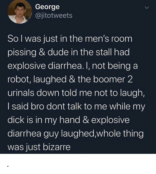 Dude, Diarrhea, and Bizarre: George  @jitotweets  Sol was just in the men's room  pissing & dude in the stall had  explosive diarrhea. I, not being a  robot, laughed & the boomer 2  urinals down told me not to laugh,  I said bro dont talk to me while my  dick is in my hand & explosive  diarrhea guy laughed,whole thing  was just bizarre .