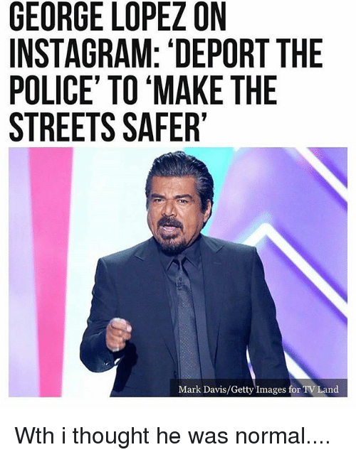 george lopez on instagram deport the police to make the 24865094 george lopez on instagram 'deport the police' to 'make the streets