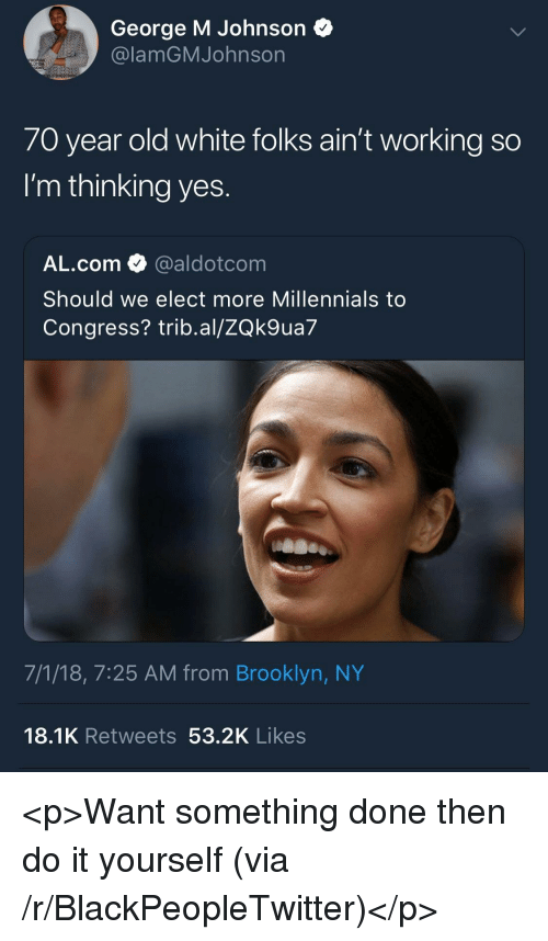 Blackpeopletwitter, Millennials, and Brooklyn: George M Johnson  @lamGMJohnson  70 year old white folks ain't working so  I'm thinking yes.  AL.com @aldotcom  Should we elect more Millennials to  Congress? trib.al/ZQk9ua7  7/1/18, 7:25 AM from Brooklyn, NY  18.1K Retweets 53.2K Likes <p>Want something done then do it yourself (via /r/BlackPeopleTwitter)</p>