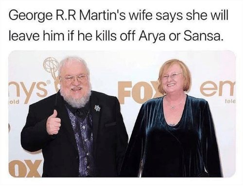 Game of Thrones, Wife, and Old: George R.R Martin's wife says she will  leave him if he kills off Arya or Sansa.  old  fele  13