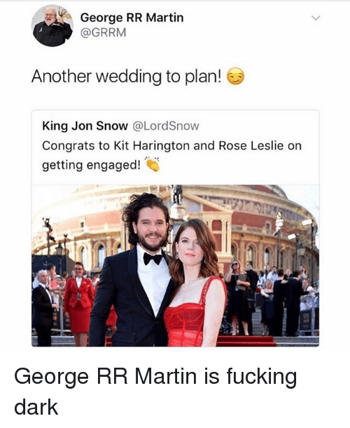 Fucking, Martin, and Jon Snow: George RR Martin  @GRRM  Another wedding to plan!  King Jon Snow @LordSnow  Congrats to Kit Harington and Rose Leslie on  getting engaged! George RR Martin is fucking dark
