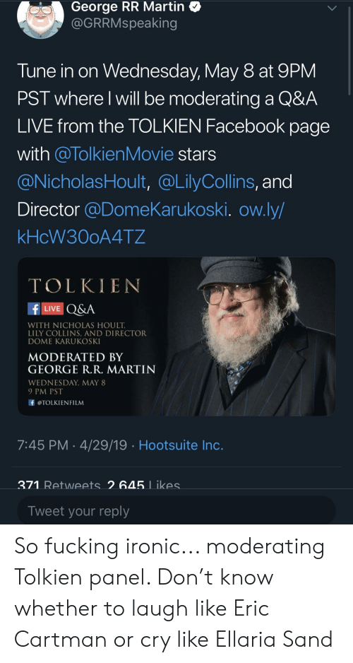 Facebook, Fucking, and Ironic: George RR Martin  @GRRMspeaking  Tune in on Wednesday, May 8 at 9PM  PST where l will be moderating a Q&A  LIVE from the TOLKIEN Facebook page  with @TolkienMovie stars  @NicholasHoult, @LilyCollins, and  Director @DomeKarukoski. ow.ly  kHcW300A4T2  TOLKIEN  f LIVE Q&A  WITH NICHOLAS HOULT  LILY COLLINS, AND DIRECTOR  DOME KARUKOSKI  MODERATED BY  GEORGE R.R. MARTIN  WEDNESDAY, MAY 8  9 PM PST  泽@TOLKIENFILM  7:45 PM 4/29/19 Hootsuite Inc  371  645  Tweet your reply So fucking ironic... moderating Tolkien panel. Don't know whether to laugh like Eric Cartman or cry like Ellaria Sand