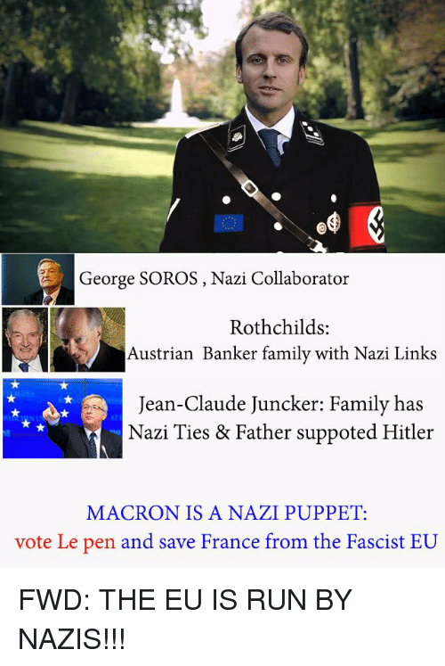 Family, Run, and France: George SOROS, Nazi Collaborator  S:  Austrian Banker family with Nazi Links  Jean-Claude Juncker: Family has  Nazi Ties & Father suppoted Hitler  MACRON IS A NAZI PUPPET:  vote Le pen and save France from the F  ascist EU