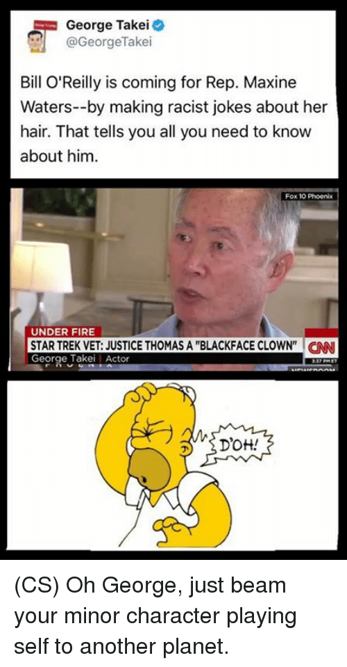 "Bill O'Reilly, cnn.com, and Fire: George Takei  @George Take  Bill O'Reilly is coming for Rep. Maxine  Waters--by making racist jokes about her  hair. That tells you all you need to know  about him.  Fox 10 Phoenix  UNDER FIRE  STAR TREK VET: JUSTICE THOMAS A ""BLACKFACE CLOWN"" CNN  George Takei Actor  Drott! (CS) Oh George, just beam your minor character playing self to another planet."