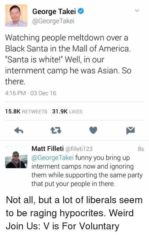 """Asian, Memes, and Weird: George Takei  @George Take  Watching people meltdown over a  Black Santa in the Mall of America.  """"Santa is white!"""" Well, in our  internment camp he was Asian. So  there.  4:16 PM 03 Dec 16  15.8K  RETWEETS  31.9K  LIKES  Matt Filleti  afilleti123  8S  @George Takei funny you bring up  interment camps now and ignoring  them while supporting the same part  that put your people in there. Not all, but a lot of liberals seem to be raging hypocrites. Weird   Join Us: V is For Voluntary"""