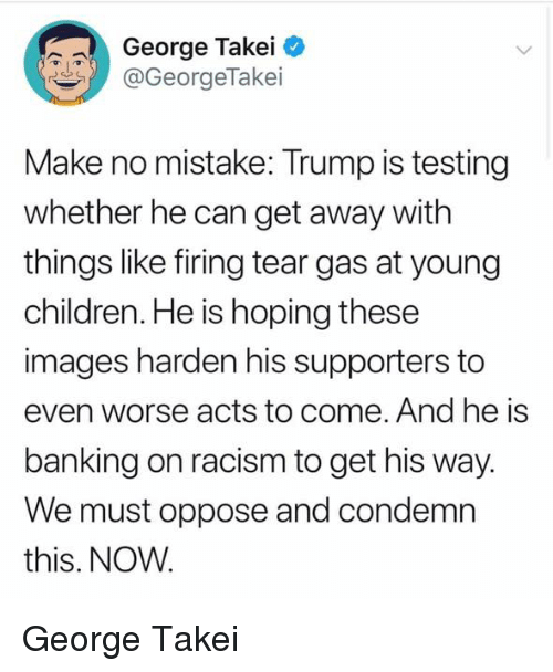 Children, Racism, and Images: George Takei  @GeorgeTakei  Make no mistake: Trump is testing  whether he can get away with  things like firing tear gas at young  children. He is hoping these  images harden his supporters to  even worse acts to come. And he is  banking on racism to get his way  We must oppose and condemn  this. NOW George Takei