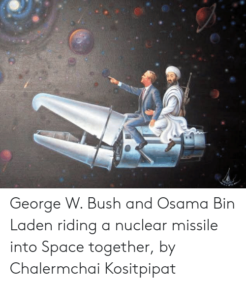 George W. Bush, Osama Bin Laden, and Space: George W. Bush and Osama Bin Laden riding a nuclear missile into Space together, by Chalermchai Kositpipat