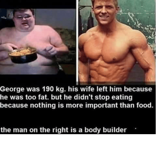 Bodies , Food, and Memes: George was 190 kg. his wife left him because  he was too fat. but he didn't stop eating  because nothing is more important than food.  the man on the right is a body builder