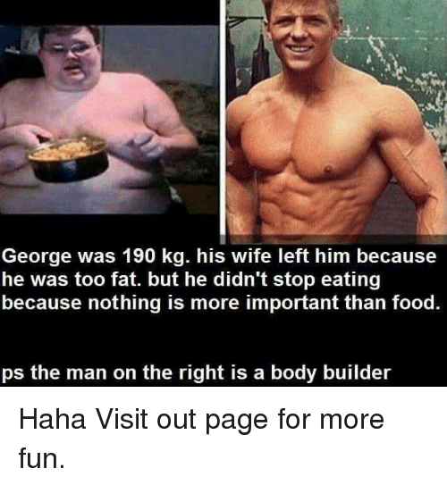 Bodies , Food, and Memes: George was 190 kg. his wife left him because  he was too fat. but he didn't stop eating  because nothing is more important than food.  ps the man on the right is a body builder Haha  Visit out page for more fun.