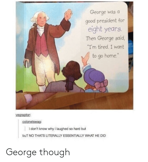"Good, Home, and President: George was a  good president for  eight years.  Then George said  I'm tired. I want  to go home.""  vegraptor  colonelswag:  i don't know why i laughed so hard but  buT NO THATS LITERALLY ESSENTIALLY WHAT HE DID George though"