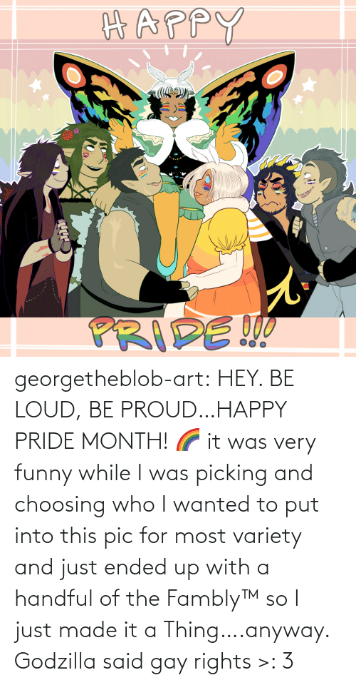 Funny, Godzilla, and Tumblr: georgetheblob-art: HEY. BE LOUD, BE PROUD…HAPPY PRIDE MONTH! 🌈 it was very funny while I was picking and choosing who I wanted to put into this pic for most variety and just ended up with a handful of the Fambly™ so I just made it a Thing….anyway. Godzilla said gay rights >: 3