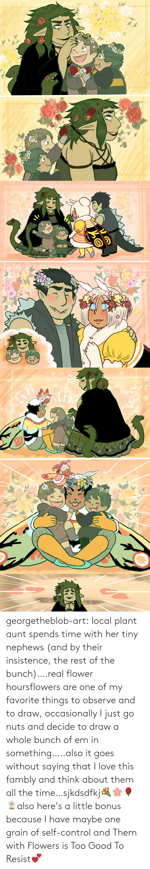 Love, Tumblr, and Control: georgetheblob-art:  local plant aunt spends time with her tiny nephews (and by their insistence, the rest of the bunch)….real flower hoursflowers are one of my favorite things to observe and to draw, occasionally I just go nuts and decide to draw a whole bunch of em in something…..also it goes without saying that I love this fambly and think about them all the time…sjkdsdfkj💐🌸🌹🌼also here's a little bonus because I have maybe one grain of self-control and Them with Flowers is Too Good To Resist💕