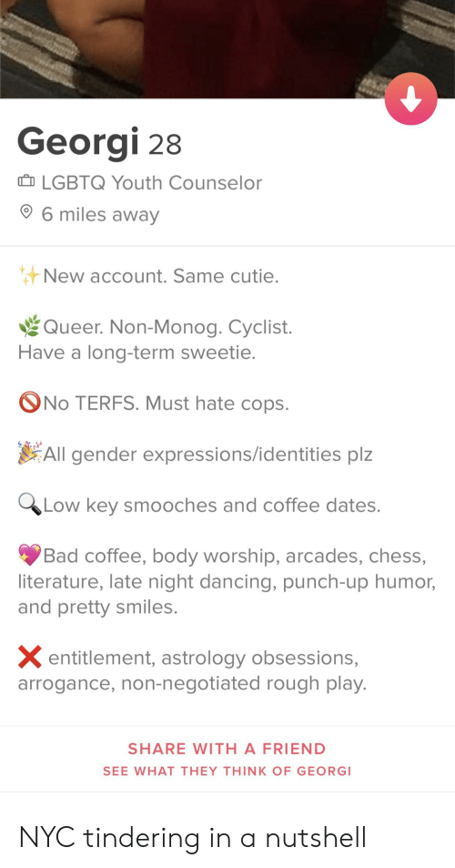 Bad, Dancing, and Low Key: Georgi 28  I LGBTQ Youth Counselor  6 miles awav  New account. Same cutie  Queer. Non-Monog. Cyclist.  Have a long-term sweetie  No TERFS. Must hate cop:s  All gender expressions/identities plz  Low key smooches and coffee dates  Bad coffee, body worship, arcades, chess,  literature, late night dancing, punch-up humor,  and pretty smiles  X entitlement, astrology obsessions,  arrogance, non-negotiated rough plav  SHARE WITH A FRIEND  SEE WHAT THEY THINK OF GEORG NYC tindering in a nutshell