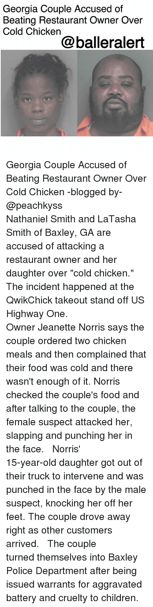 "Children, Food, and Memes: Georgia Couple Accused of  Beating Restaurant Owner Over  Cold Chicken  @balleralert Georgia Couple Accused of Beating Restaurant Owner Over Cold Chicken -blogged by- @peachkyss ⠀⠀⠀⠀⠀⠀⠀⠀⠀ ⠀⠀⠀⠀⠀⠀⠀⠀⠀ Nathaniel Smith and LaTasha Smith of Baxley, GA are accused of attacking a restaurant owner and her daughter over ""cold chicken."" The incident happened at the QwikChick takeout stand off US Highway One. ⠀⠀⠀⠀⠀⠀⠀⠀⠀ ⠀⠀⠀⠀⠀⠀⠀⠀⠀ Owner Jeanette Norris says the couple ordered two chicken meals and then complained that their food was cold and there wasn't enough of it. Norris checked the couple's food and after talking to the couple, the female suspect attacked her, slapping and punching her in the face. ⠀⠀⠀⠀⠀⠀⠀⠀⠀ ⠀⠀⠀⠀⠀⠀⠀⠀⠀ Norris' 15-year-old daughter got out of their truck to intervene and was punched in the face by the male suspect, knocking her off her feet. The couple drove away right as other customers arrived. ⠀⠀⠀⠀⠀⠀⠀⠀⠀ ⠀⠀⠀⠀⠀⠀⠀⠀⠀ The couple turned themselves into Baxley Police Department after being issued warrants for aggravated battery and cruelty to children."