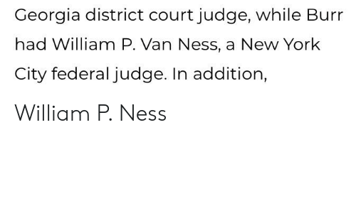 New York, Georgia, and New York City: Georgia district court judge, while Burr  had William P. Van Ness, a New York  City federal judge. In addition, William P. Ness