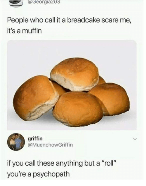 """Dank, Scare, and 🤖: @Georgiazus  People who call it a breadcake scare me,  it's a muffin  griffin  @MuenchowGriffin  if you call these anything but a """"roll""""  you're a psychopath"""
