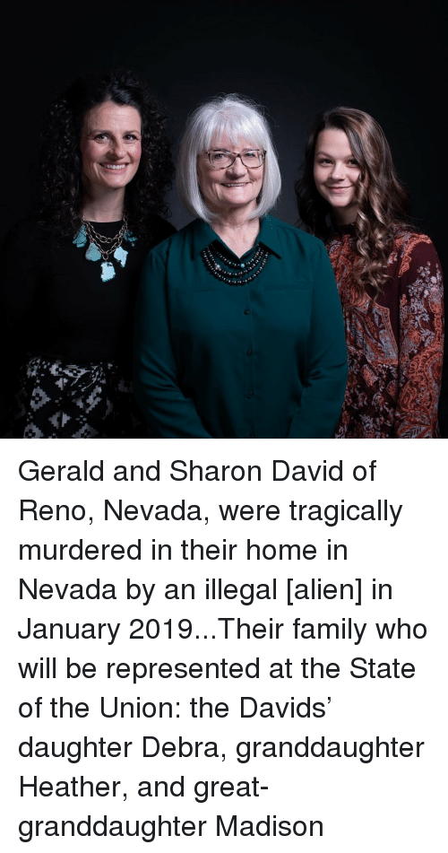 Family, Alien, and Home: Gerald and Sharon David of Reno, Nevada, were tragically murdered in their home in Nevada by an illegal [alien] in January 2019...Their family who will be represented at the State of the Union: the Davids' daughter Debra, granddaughter Heather, and great-granddaughter Madison