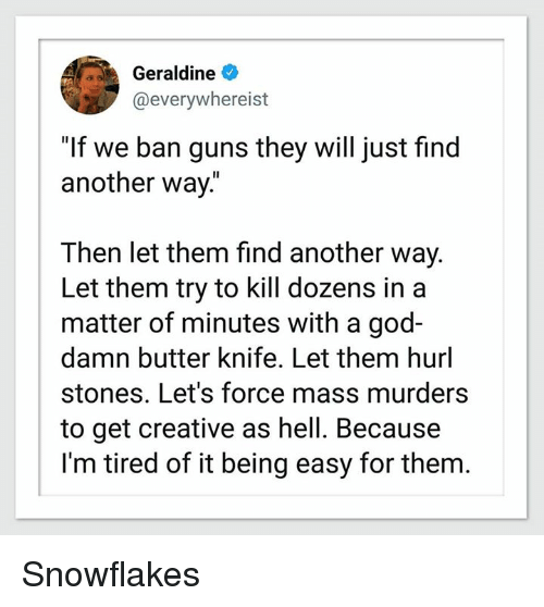 """God, Guns, and Hell: Geraldine  @everywhereist  """"If we ban guns they will just find  another way.""""  Then let them find another way.  Let them try to kill dozens in a  matter of minutes with a god-  damn butter knife. Let them hurl  stones. Let's force mass murders  to get creative as hell. Because  I'm tired of it being easy for them. Snowflakes"""