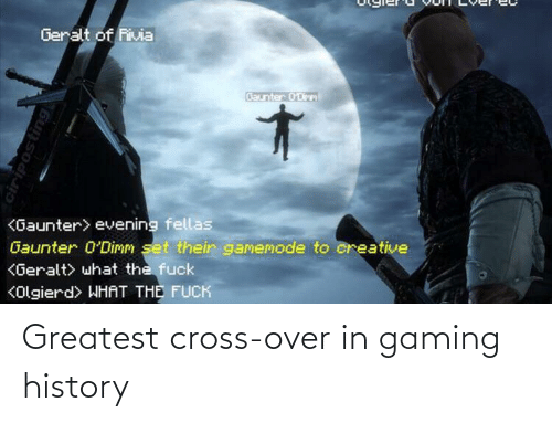 Cross, History, and Gaming: Geralt of Rivia  Baunter 0'Dirm  <Gaunter> evening fellas  Gaunter 0'Dimm set their gamemode to creative  KGeralt> what the fuck  KOlgierd> WHAT THE FUCK  ciriposting Greatest cross-over in gaming history
