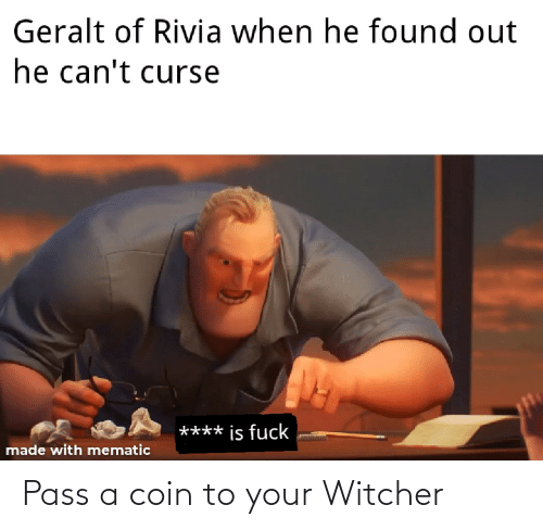 Geralt Of Rivia When He Found Out He Can T Curse Is