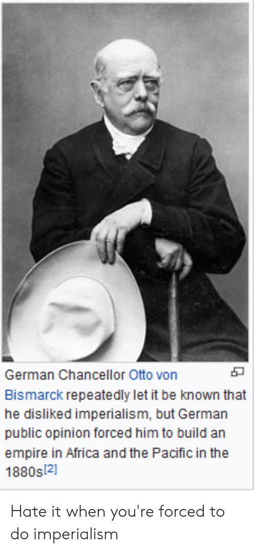 Africa, Empire, and Otto Von Bismarck: German Chancellor Otto von  Bismarck repeatedly let it be known that  public opinion forced him to build an  empire in Africa and the Pacific in the  1880s 2] Hate it when you're forced to do imperialism