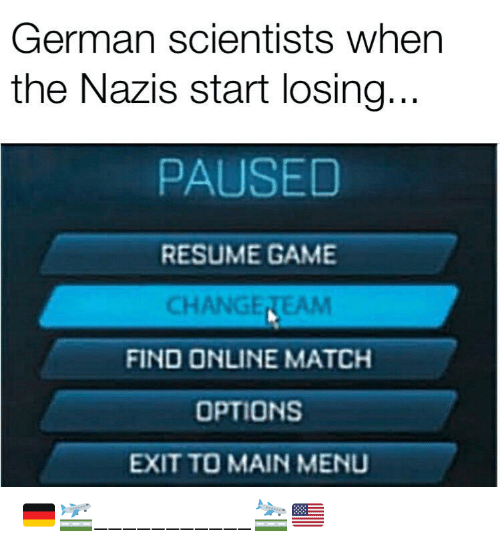 Game, Match, and Resume: German scientists when  the Nazis start losing...  PAUSED  RESUME GAME  CHANGETEAM  FIND ONLINE MATCH  OPTIONS  EXIT TO MAIN MENU 🇩🇪🛫___________🛬🇺🇸