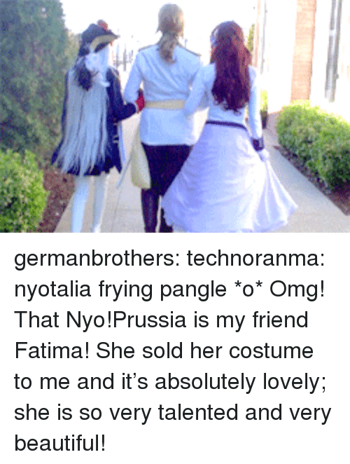 Beautiful, Omg, and Target: germanbrothers:  technoranma:  nyotalia frying pangle *o*  Omg! That Nyo!Prussia is my friend Fatima! She sold her costume to me and it's absolutely lovely; she is so very talented and very beautiful!