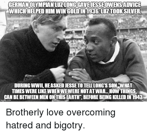 Love, Earth, and Bigotry: GERMANOYMPIAN LUZLONGGAVEJESSEOWENSADVICE  WHICHHELPED HIM WINGOLDIN1936. LUZTOOKSILVER  DURING WWIL, HEASKED JESSETO TELL LONG S SON WHAT  TIMES WERE LIKE WHEN WEWERE NOTATWAR HOW THINGS  CAN BE BETWEEN MEN ON THIS EARTH, BEFORE BEING KILLED IN 1943 <p>Brotherly love overcoming hatred and bigotry.</p>