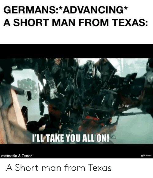 Gifs, History, and Texas: GERMANS:*ADVANCING  A SHORT MAN FROM TEXAS:  I'LL TAKE YOU ALL ON!  gifs.com  mematic & Tenor A Short man from Texas