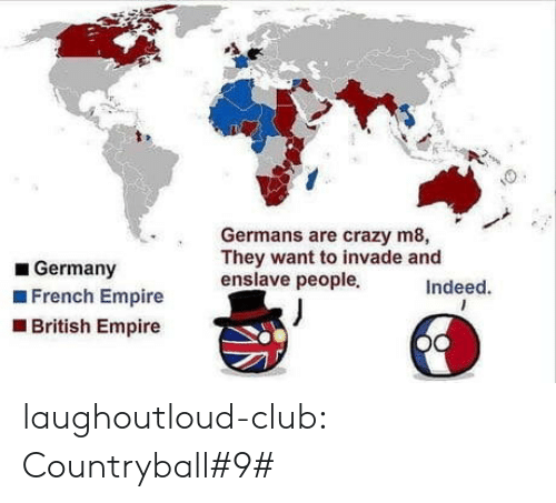 Club, Crazy, and Empire: Germans are crazy m8,  They want to invade and  enslave peopleIndeed.  Germany  French Empire  British Empire laughoutloud-club:  Countryball#9#