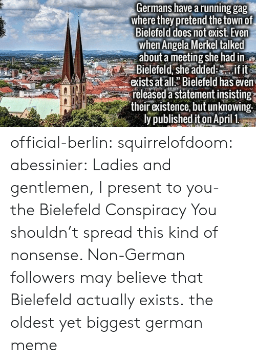 Meme, Target, and Tumblr: Germans have a running gag  where they pretend the town of  Bielefeld does not exist. Even  when Angela Merkel talked  about a meeting she had in  Bielefeld, she addedif it  exists at allBielefeld has even  released a statement insisting  their existence, but unknowing  ly published iton April 1 official-berlin: squirrelofdoom:  abessinier:  Ladies and gentlemen, I present to you- the Bielefeld Conspiracy  You shouldn't spread this kind of nonsense. Non-German followers may believe that Bielefeld actually exists.  the oldest yet biggest german meme