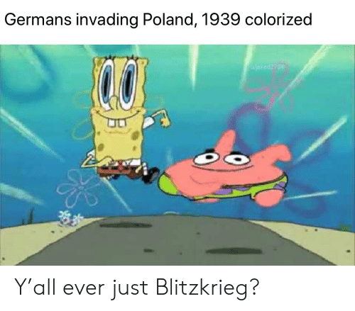 Dank Memes, Poland, and Just: Germans invading Poland, 1939 colorized  Wjaked2704 Y'all ever just Blitzkrieg?