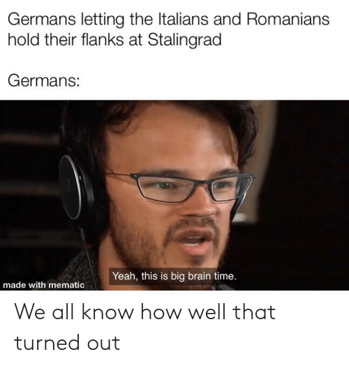 Yeah, Brain, and History: Germans letting the Italians and Romanians  hold their flanks at Stalingrad  Germans:  Yeah, this is big brain time.  made with mematic We all know how well that turned out