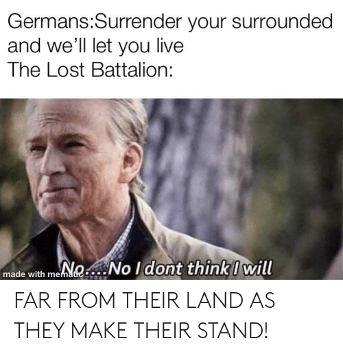 Lost, History, and Live: Germans:Surrender your surrounded  and we'll let you live  The Lost Battalion:  NoNo I dont think I will  made with mematic FAR FROM THEIR LAND AS THEY MAKE THEIR STAND!