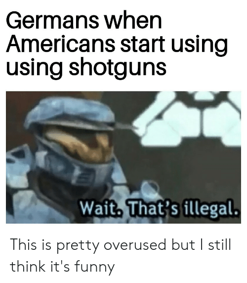 Funny, History, and Think: Germans when  Americans start using  using shotguns  Wait That's illegal. This is pretty overused but I still think it's funny