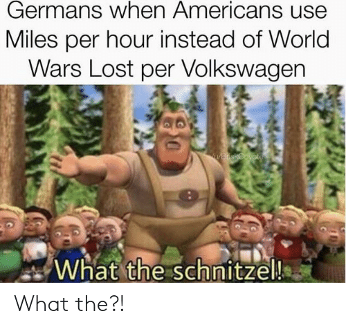 Funny, Lost, and World: Germans when Americans use  Miles per hour instead of World  Wars Lost per Volkswagen  BdskCoyote  What the schnitzel! What the?!