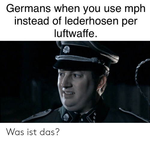 Reddit, You, and Lederhosen: Germans when you use mph  instead of lederhosen per  luftwaffe Was ist das?