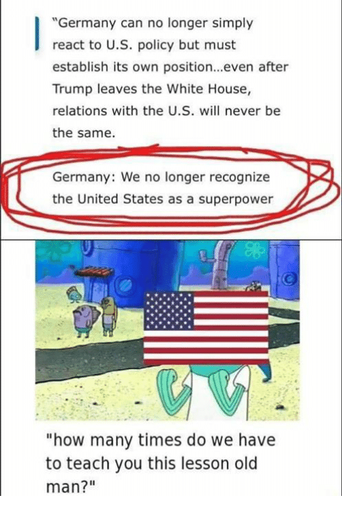 "How Many Times, Memes, and Old Man: ""Germany can no longer simply  react to U.S. policy but must  establish its own position...even after  Trump leaves the White House,  relations with the U.S. will never be  the same.  Germany: We no longer recognize  the United States as a superpower  ""how many times do we have  to teach you this lesson old  man?"""