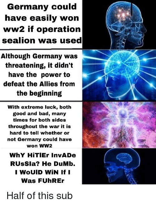 Bad, Dumb, and Germany: Germany could  have easily won  ww2 if operation  sealion was used  Although Germany Was  threatening, it didn't  have the power to  defeat the Allies from  the beginning  With extreme luck, both  good and bad, many  times for both sides  throughout the war it is  hard to tell whether or  not Germany could have  won WW2  WhY HiTlEr InvADe  RUsSla? He DuMb.  I WOUID WİN If I  Was FUhREr