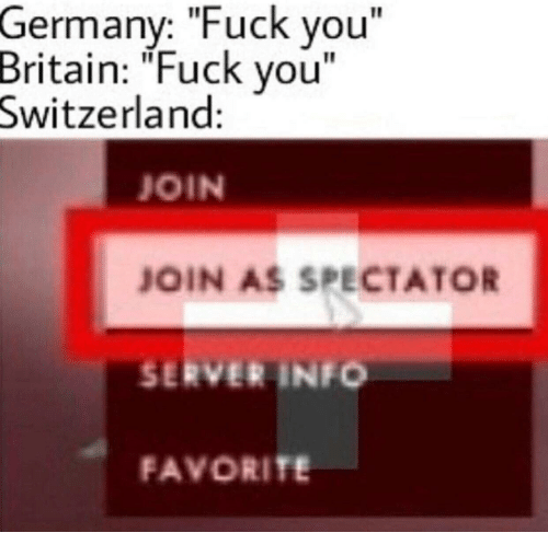 "Fuck You, Fuck, and Germany: Germany: ""Fuck you""  Britain: ""Fuck vou""  Switzerland:  JOIN  JOIN AS SPECTATOR  SERVER INFO  FAVORITE"
