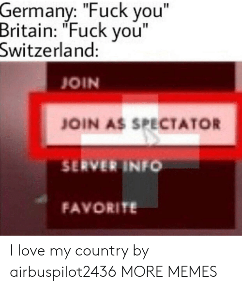 "Dank, Fuck You, and Love: Germany: ""Fuck you""  Britain: ""Fuck vou""  Switzerland:  JOIN  JOIN AS SPECTATOR  SERVER INFO  FAVORITE I love my country by airbuspilot2436 MORE MEMES"