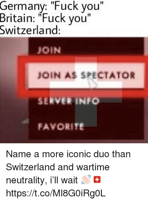 """Fuck You, Fuck, and Germany: Germany: """"Fuck you""""  Britain: """"Fuck you""""  Switzerland:  JOIN  JOIN AS SPECTATOR  SERVER INFO  FAVORITE Name a more iconic duo than Switzerland and wartime neutrality, i'll wait 👋🏻🇨🇭 https://t.co/Ml8G0iRg0L"""